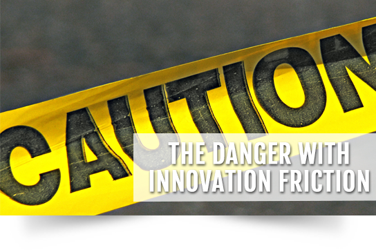 The Danger with Innovation Friction